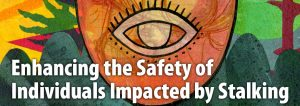 Banner with art graphic that says Enhancing safety of individuals impacted by stalking