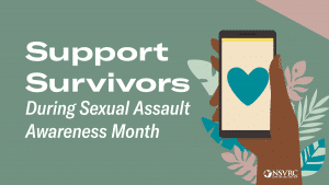 """white text on a green background, """"support survivors during Sexual Assault Awareness Month"""" with a brown hand holding a cellphone"""